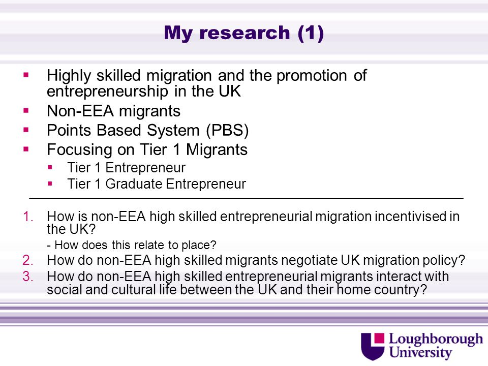 My research (1)  Highly skilled migration and the promotion of entrepreneurship in the UK  Non-EEA migrants  Points Based System (PBS)  Focusing on Tier 1 Migrants  Tier 1 Entrepreneur  Tier 1 Graduate Entrepreneur 1.How is non-EEA high skilled entrepreneurial migration incentivised in the UK.