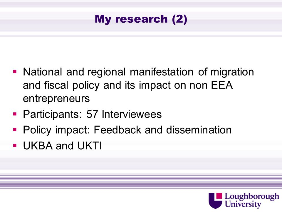 My research (2)  National and regional manifestation of migration and fiscal policy and its impact on non EEA entrepreneurs  Participants: 57 Interviewees  Policy impact: Feedback and dissemination  UKBA and UKTI