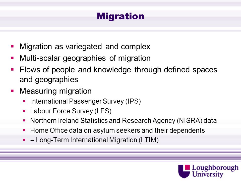 UK context  My focus: Political geography  Points Based System for non EEA migrants  High value, highly qualified, high capital: Tier 1 PBS  Liberal paradox (Hollifield 2004)  Total migration: 497,000 people immigrated to the UK in the year ending December 2012, which is a statistically significant decline from the 566,000 who immigrated during the previous year (ONS 2013)  Labour migration: 179,000 immigrated to the UK in the year ending December 2012 (ONS 2013)  International students: 180,000 immigrants arrived in the UK for formal study in the year ending December 2012 (ONS 2013)  Tier 1 (High value) migrants: year ending June 2013 fall in numbers with the previous 12 months, from 21,397 to 12,419 (-8,978) (Home Office 2013)  Fall in grants of extensions in the year ending June 2013, from 85,036 to 72,649 (-12,387) (Home Office 2013)
