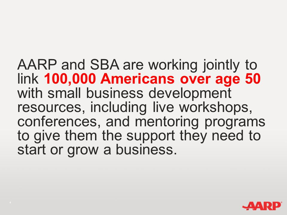 4 AARP and SBA are working jointly to link 100,000 Americans over age 50 with small business development resources, including live workshops, conferences, and mentoring programs to give them the support they need to start or grow a business.