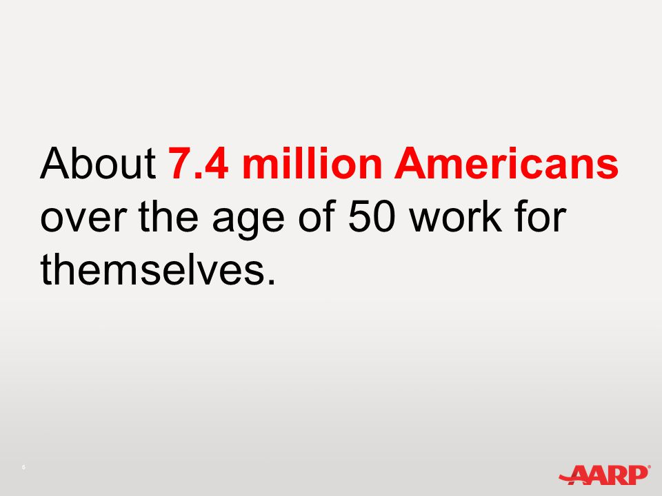 6 About 7.4 million Americans over the age of 50 work for themselves.