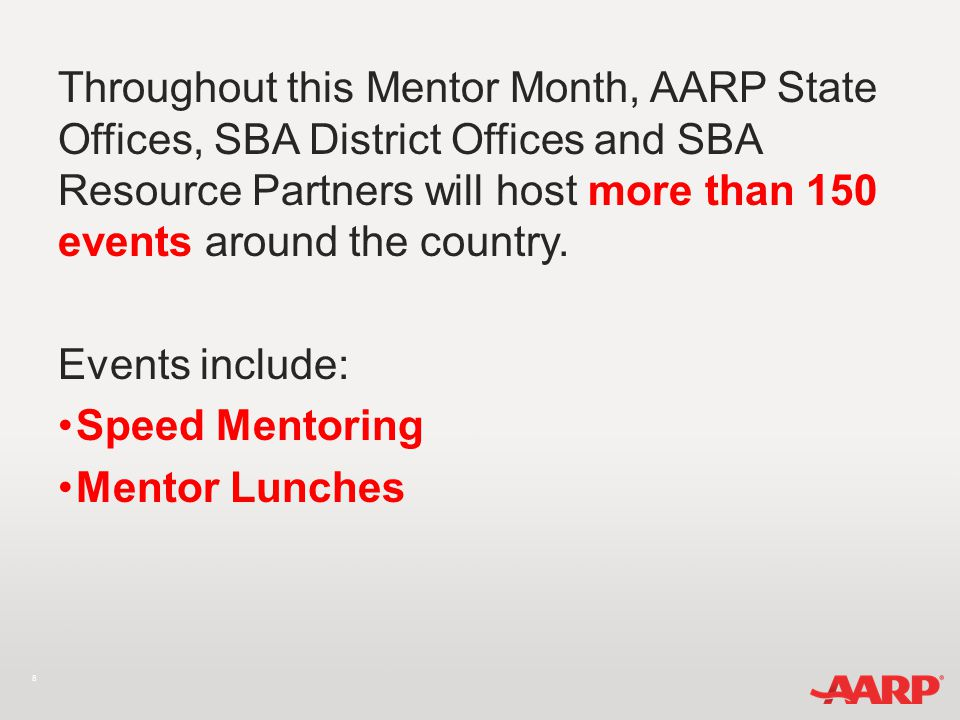 8 Throughout this Mentor Month, AARP State Offices, SBA District Offices and SBA Resource Partners will host more than 150 events around the country.