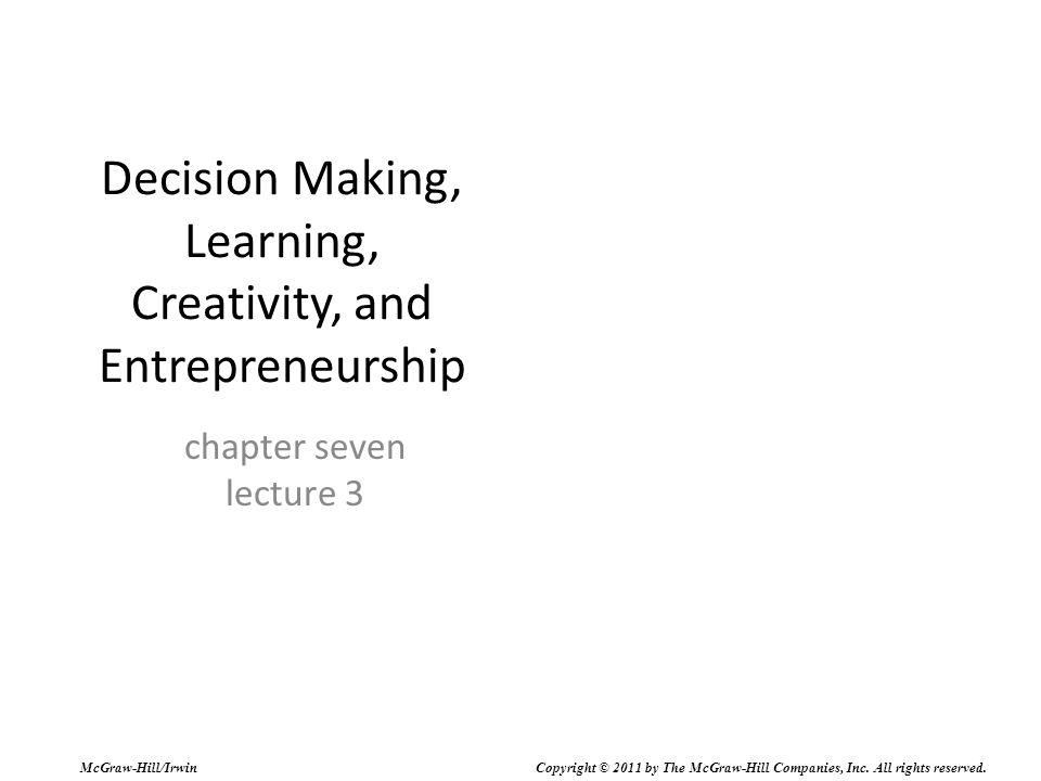 Decision Making, Learning, Creativity, and Entrepreneurship chapter seven lecture 3 McGraw-Hill/Irwin Copyright © 2011 by The McGraw-Hill Companies, Inc.