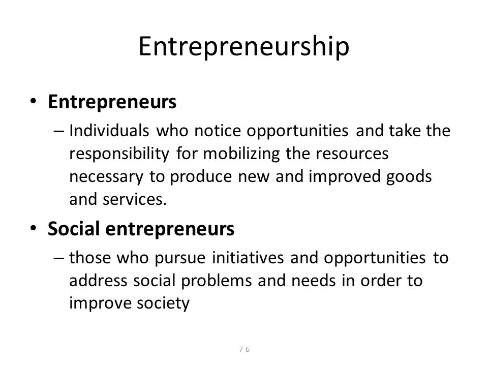 Entrepreneurship Entrepreneurs – Individuals who notice opportunities and take the responsibility for mobilizing the resources necessary to produce new and improved goods and services.