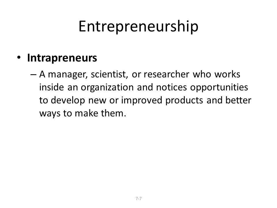 Entrepreneurship Intrapreneurs – A manager, scientist, or researcher who works inside an organization and notices opportunities to develop new or improved products and better ways to make them.