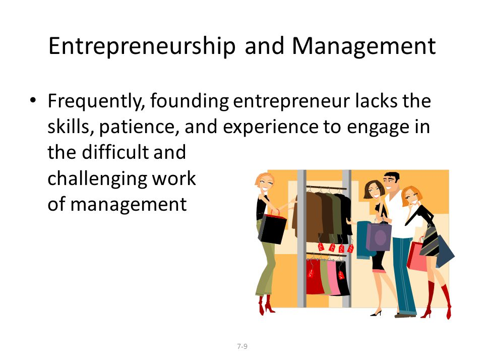 Entrepreneurship and Management Frequently, founding entrepreneur lacks the skills, patience, and experience to engage in the difficult and challenging work of management 7-9