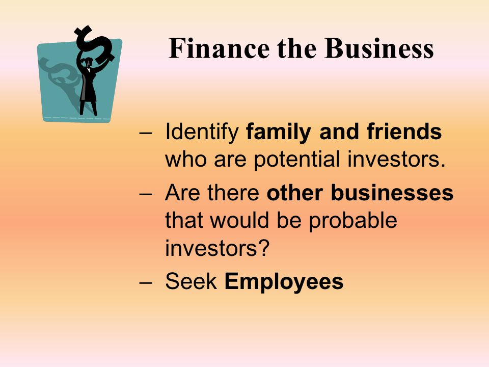 Finance the Business –Identify family and friends who are potential investors.