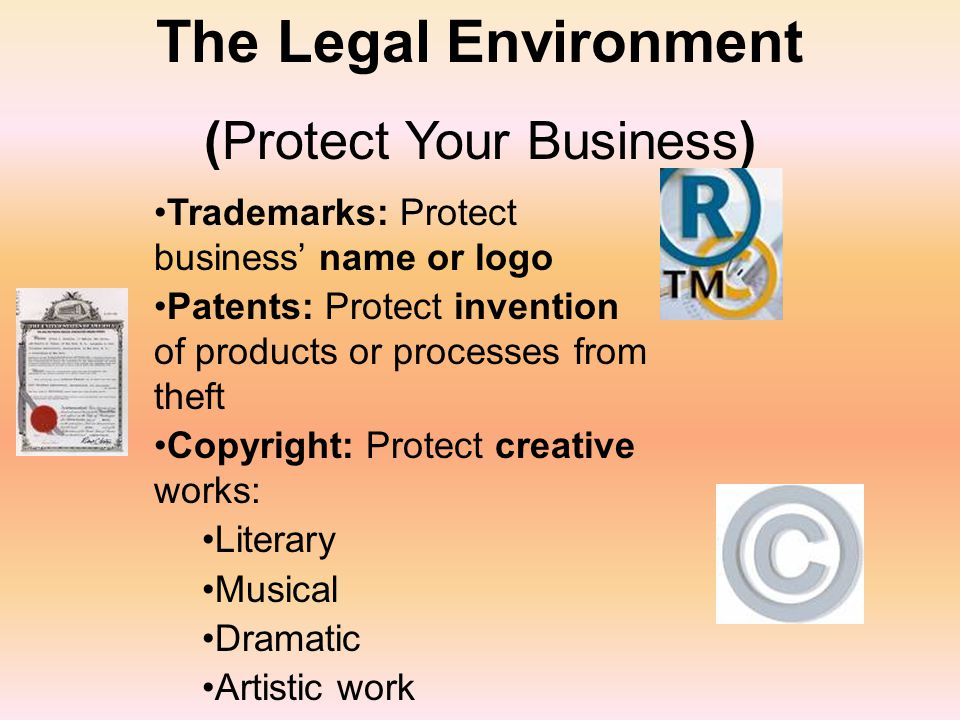 The Legal Environment (Protect Your Business) Trademarks: Protect business' name or logo Patents: Protect invention of products or processes from theft Copyright: Protect creative works: Literary Musical Dramatic Artistic work