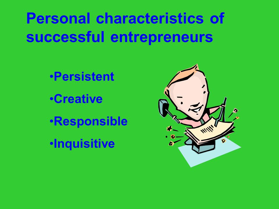 Personal characteristics of successful entrepreneurs Goal-oriented Independent Self-confident Risk taker