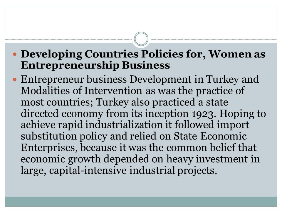 Developing Countries Policies for, Women as Entrepreneurship Business Entrepreneur business Development in Turkey and Modalities of Intervention as was the practice of most countries; Turkey also practiced a state directed economy from its inception 1923.