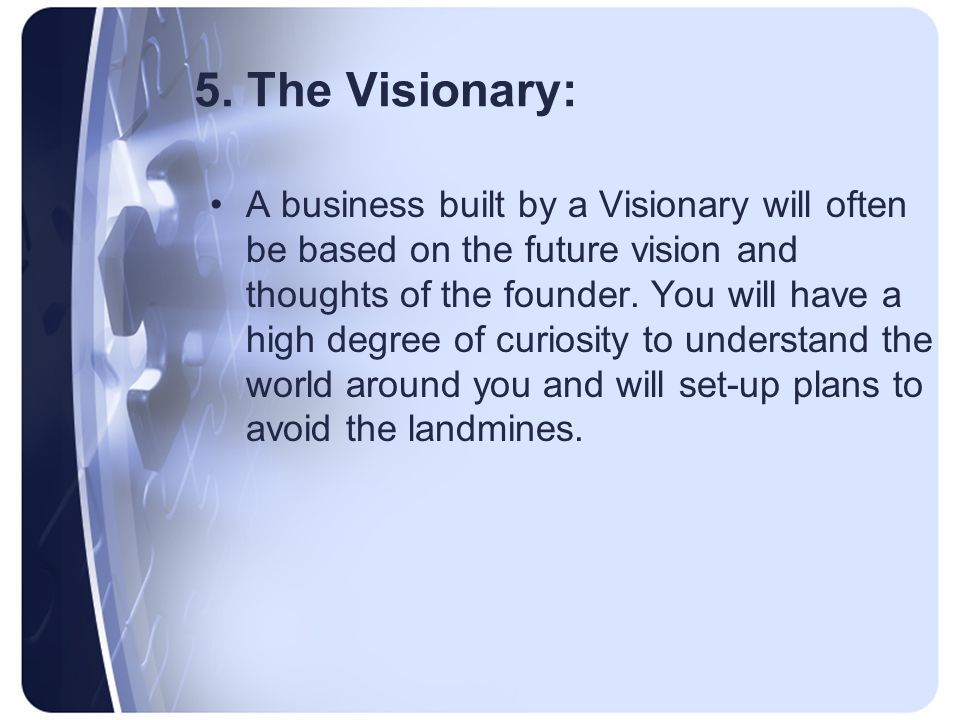 5. The Visionary: A business built by a Visionary will often be based on the future vision and thoughts of the founder. You will have a high degree of
