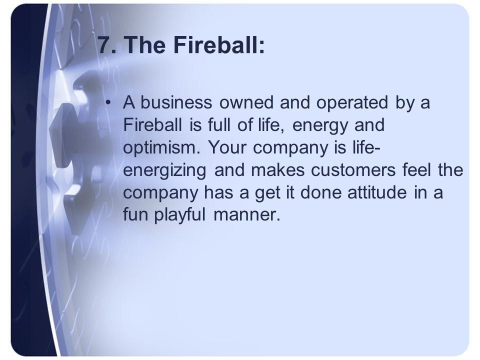 7. The Fireball: A business owned and operated by a Fireball is full of life, energy and optimism.