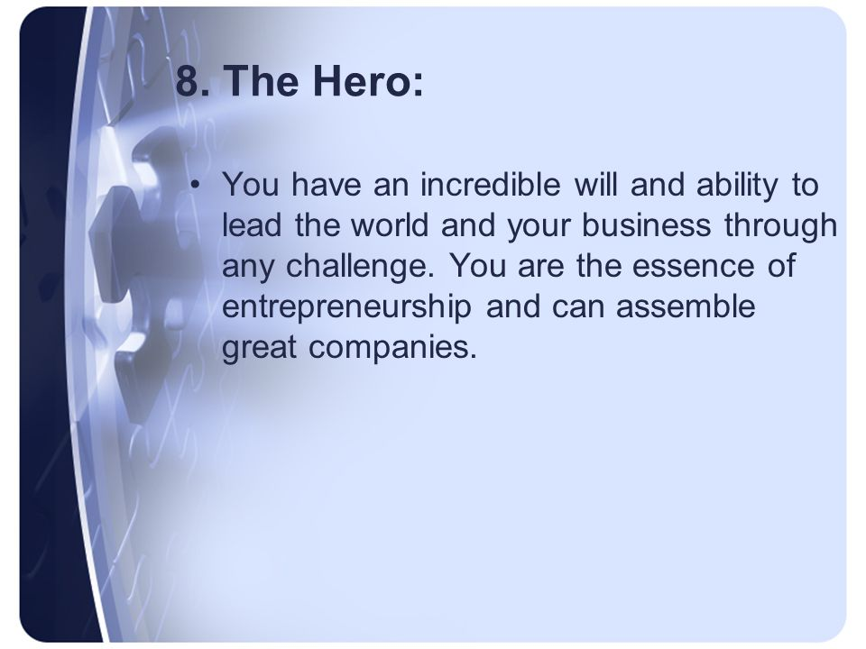 8. The Hero: You have an incredible will and ability to lead the world and your business through any challenge. You are the essence of entrepreneurshi