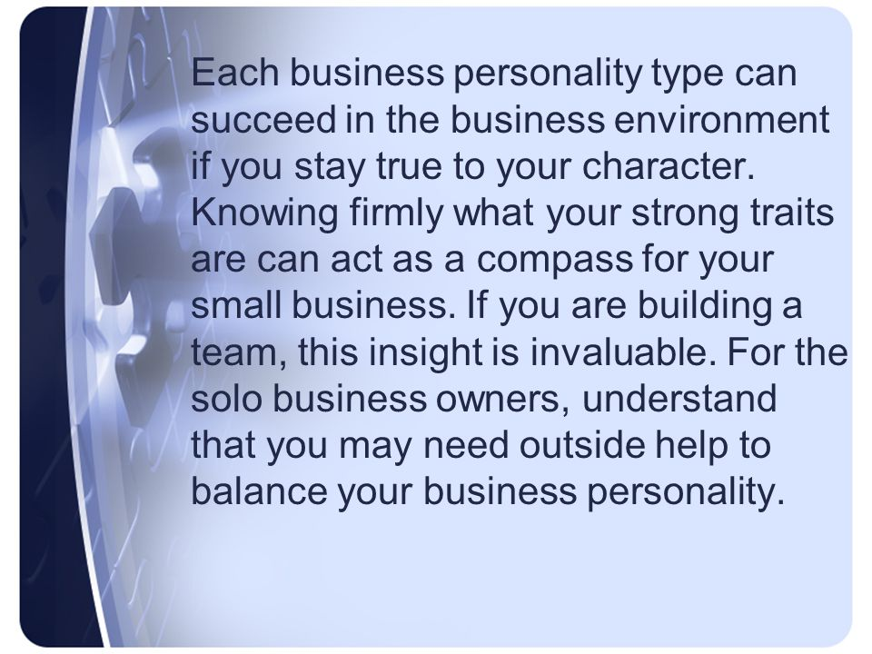 Each business personality type can succeed in the business environment if you stay true to your character.