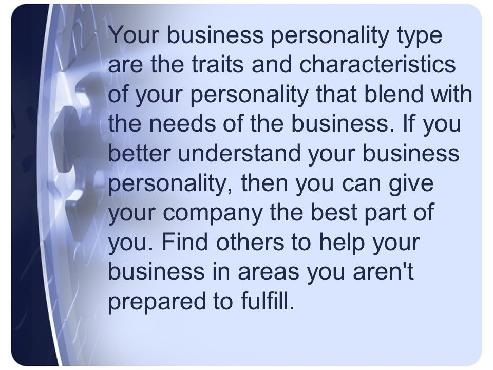 Your business personality type are the traits and characteristics of your personality that blend with the needs of the business.