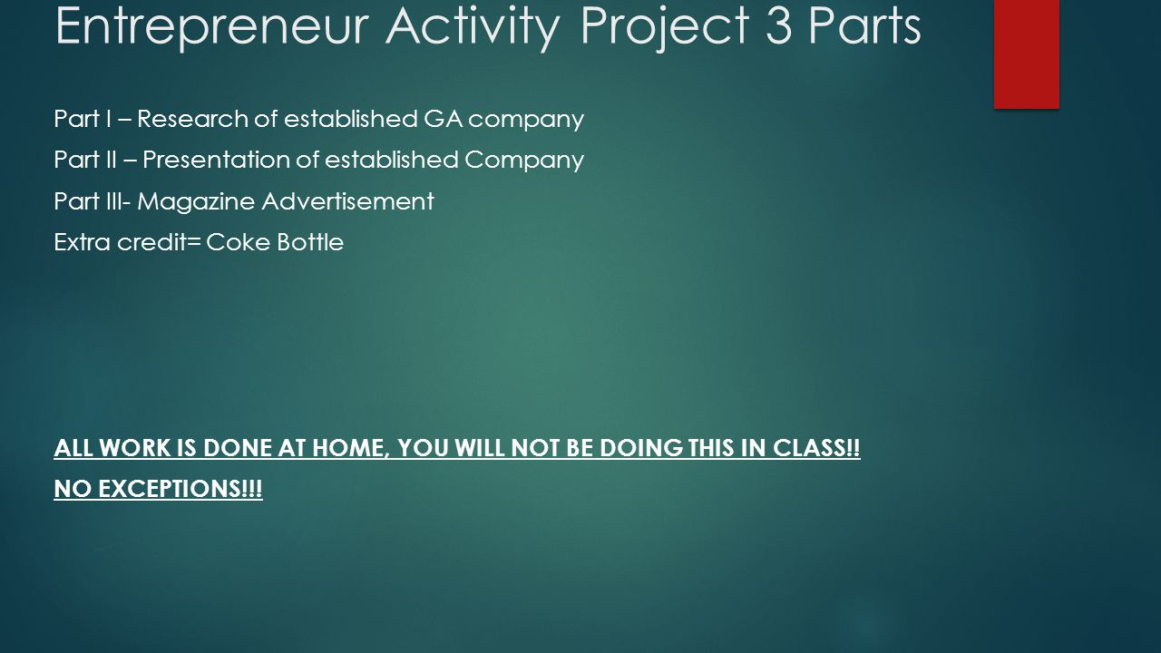 Entrepreneur Activity Project 3 Parts Part I – Research of established GA company Part II – Presentation of established Company Part III- Magazine Advertisement Extra credit= Coke Bottle ALL WORK IS DONE AT HOME, YOU WILL NOT BE DOING THIS IN CLASS!.