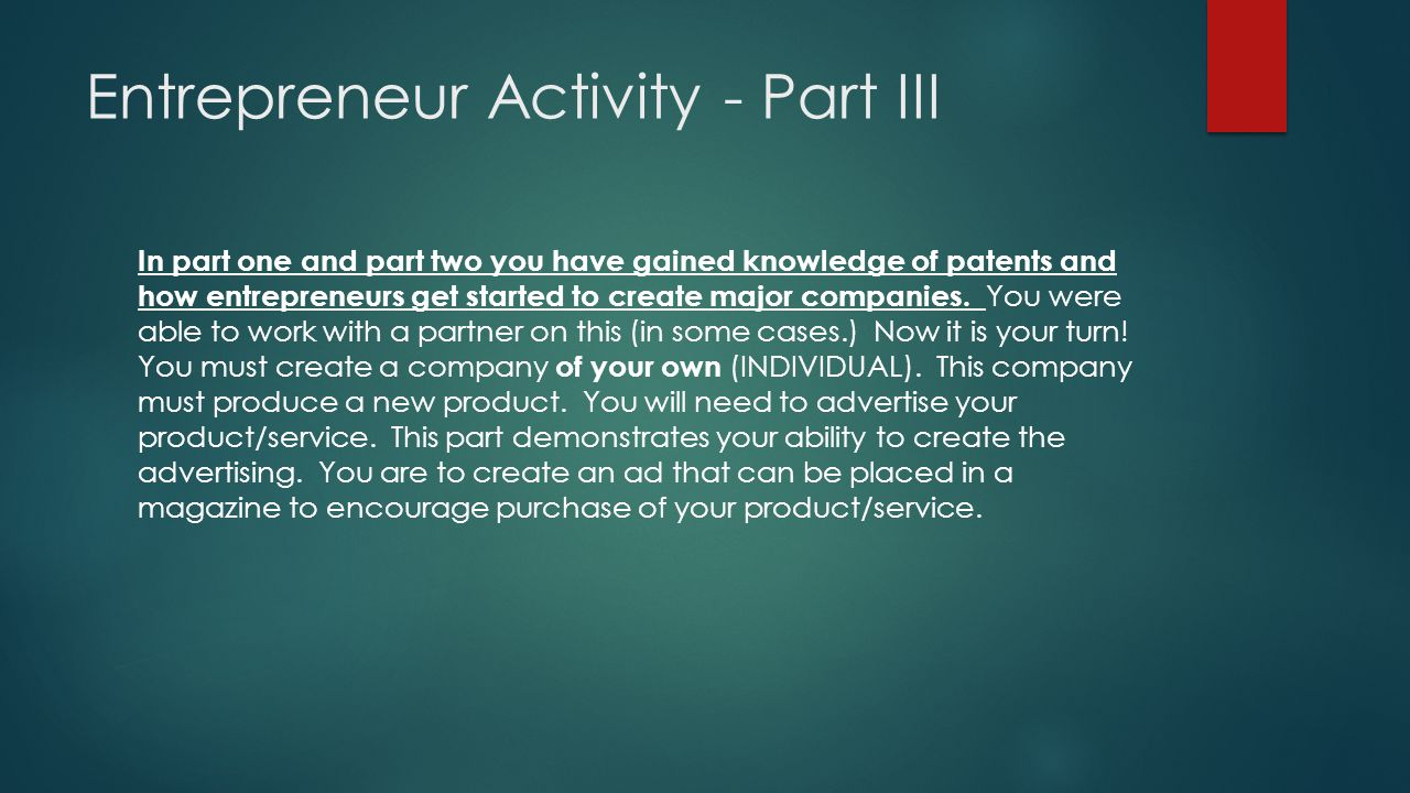Entrepreneur Activity - Part III In part one and part two you have gained knowledge of patents and how entrepreneurs get started to create major compa