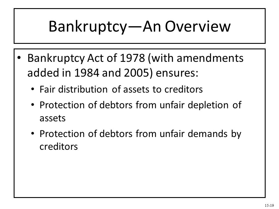 15-19 Bankruptcy—An Overview Bankruptcy Act of 1978 (with amendments added in 1984 and 2005) ensures: Fair distribution of assets to creditors Protect