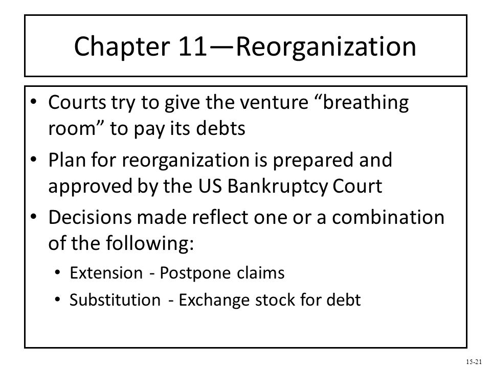 """15-21 Chapter 11—Reorganization Courts try to give the venture """"breathing room"""" to pay its debts Plan for reorganization is prepared and approved by t"""