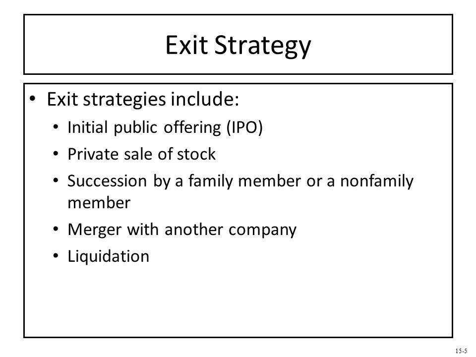 15-5 Exit Strategy Exit strategies include: Initial public offering (IPO) Private sale of stock Succession by a family member or a nonfamily member Me