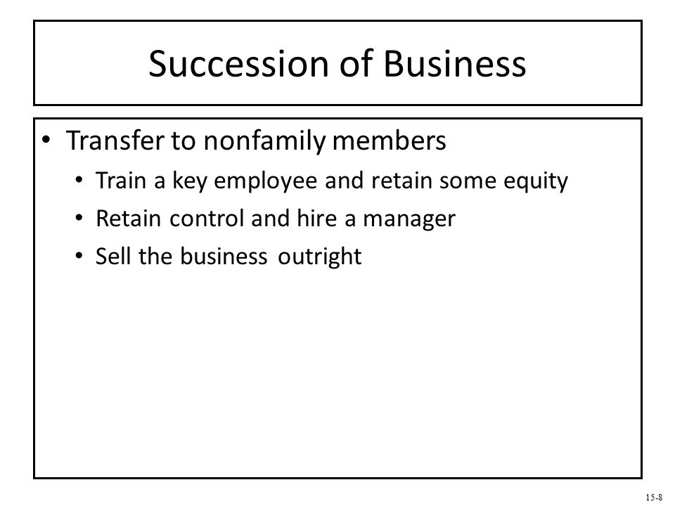 15-8 Succession of Business Transfer to nonfamily members Train a key employee and retain some equity Retain control and hire a manager Sell the busin