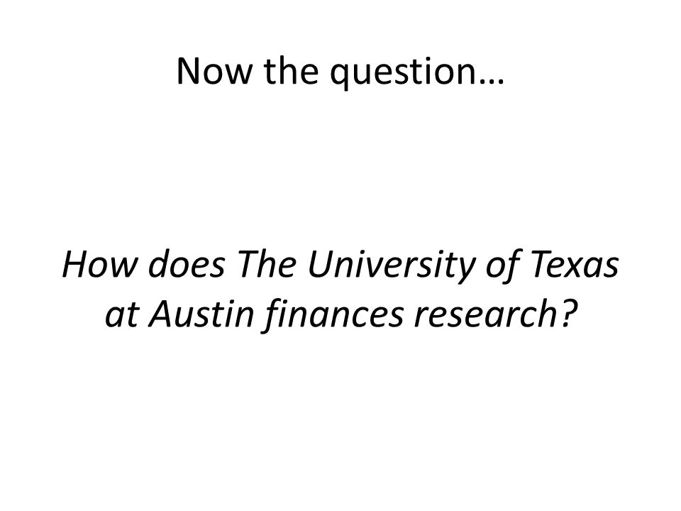 Now the question… How does The University of Texas at Austin finances research?