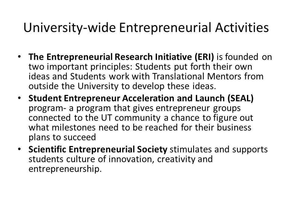 University-wide Entrepreneurial Activities The Entrepreneurial Research Initiative (ERI) is founded on two important principles: Students put forth their own ideas and Students work with Translational Mentors from outside the University to develop these ideas.