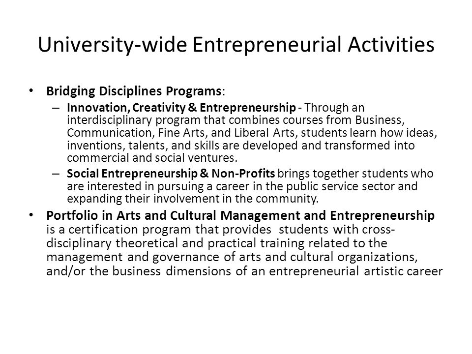 University-wide Entrepreneurial Activities Bridging Disciplines Programs: – Innovation, Creativity & Entrepreneurship - Through an interdisciplinary program that combines courses from Business, Communication, Fine Arts, and Liberal Arts, students learn how ideas, inventions, talents, and skills are developed and transformed into commercial and social ventures.