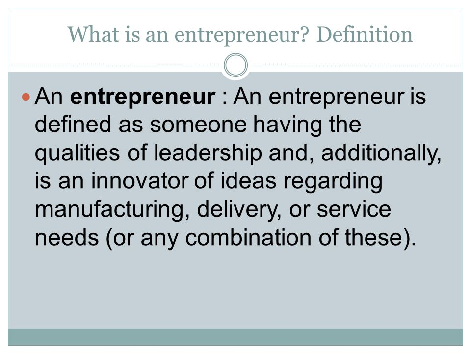 What is an entrepreneur? Definition An entrepreneur : An entrepreneur is defined as someone having the qualities of leadership and, additionally, is a