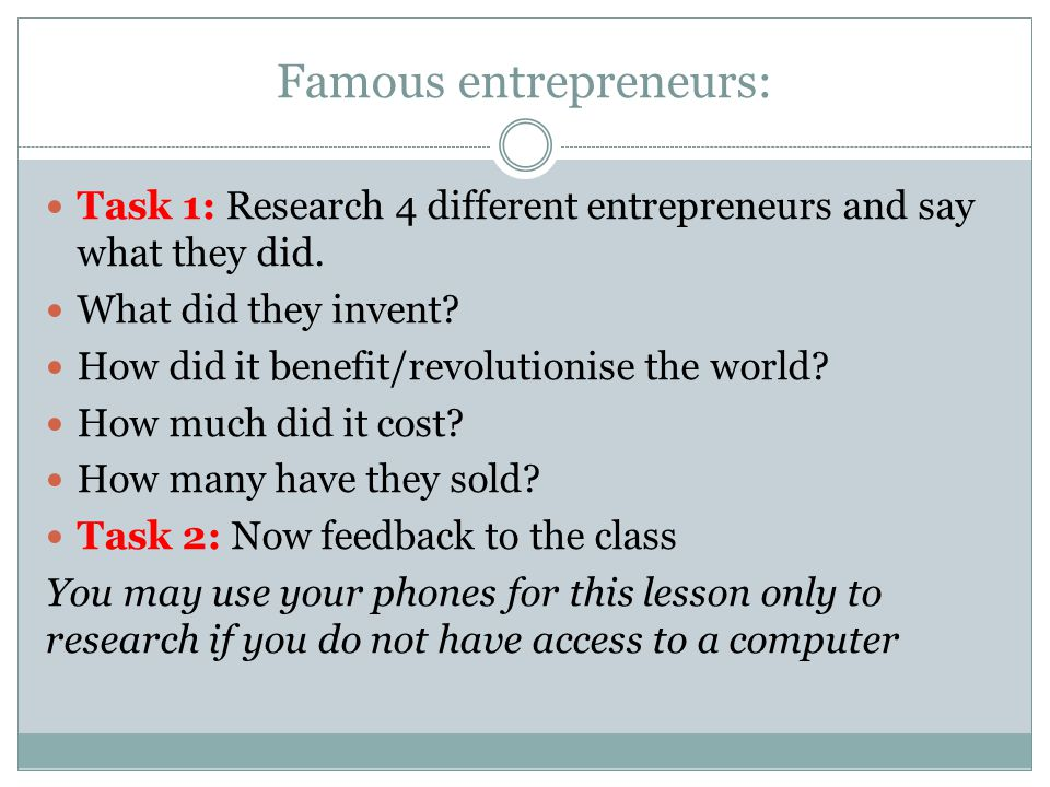 Famous entrepreneurs: Task 1: Research 4 different entrepreneurs and say what they did. What did they invent? How did it benefit/revolutionise the wor