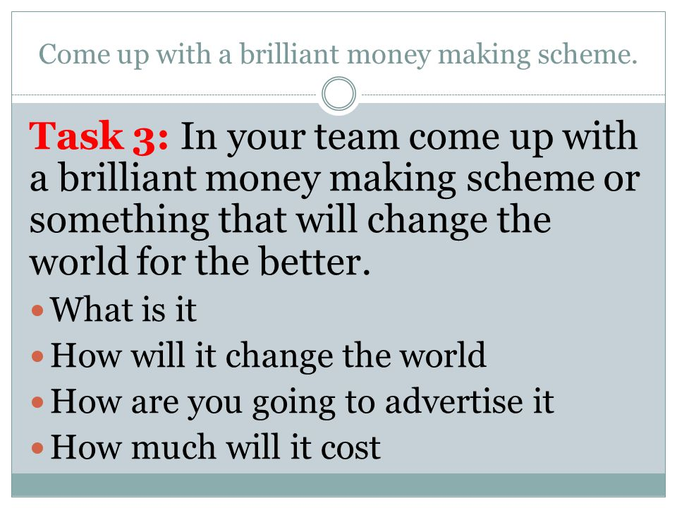 Come up with a brilliant money making scheme.