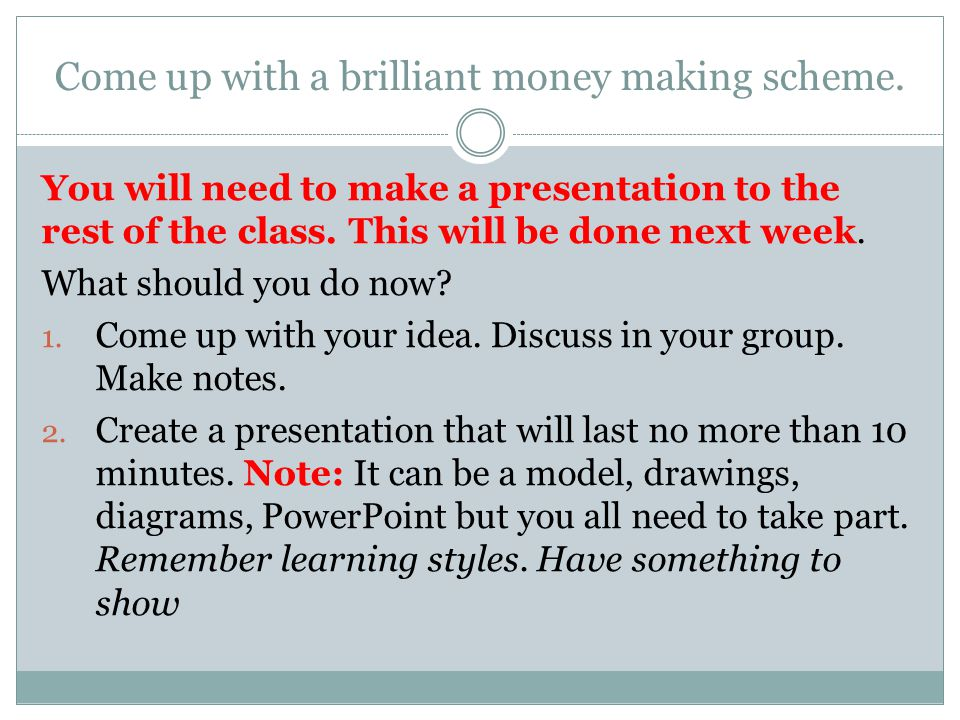 Present your idea Week 2 Present your money making scheme to the class. Class: Will it succeed?
