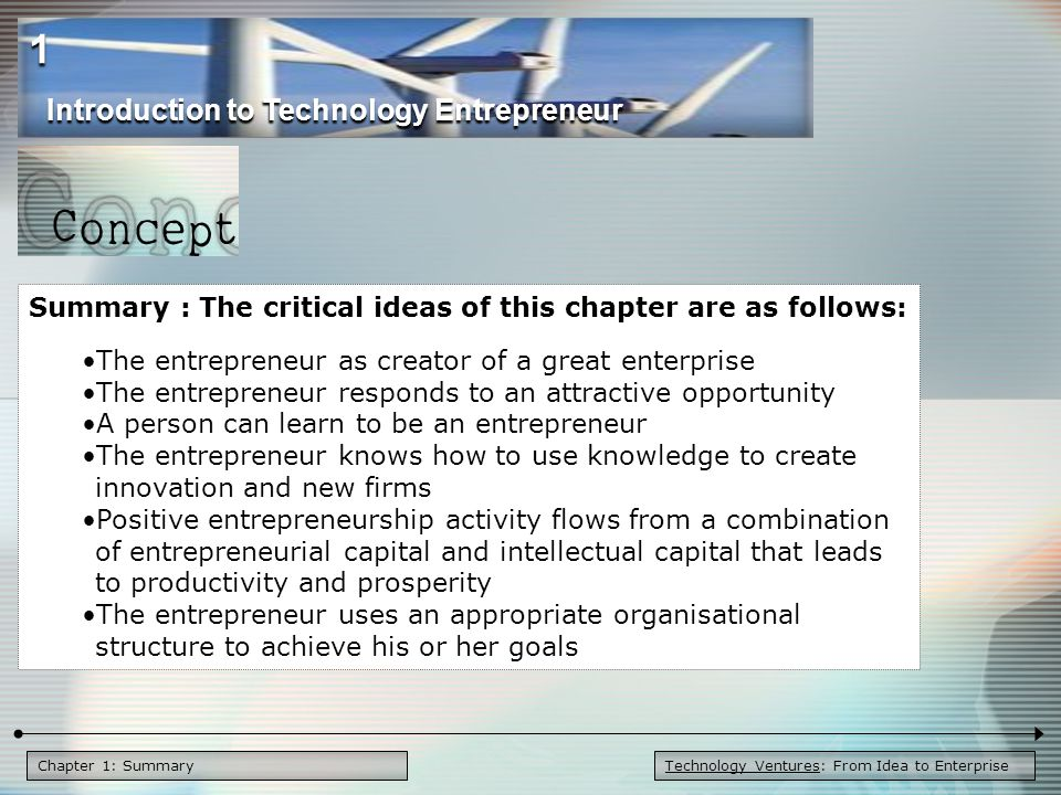 Chapter 1: Summary Summary : The critical ideas of this chapter are as follows: The entrepreneur as creator of a great enterprise The entrepreneur responds to an attractive opportunity A person can learn to be an entrepreneur The entrepreneur knows how to use knowledge to create innovation and new firms Positive entrepreneurship activity flows from a combination of entrepreneurial capital and intellectual capital that leads to productivity and prosperity The entrepreneur uses an appropriate organisational structure to achieve his or her goals Introduction to Technology Entrepreneur 1 Technology Ventures: From Idea to Enterprise