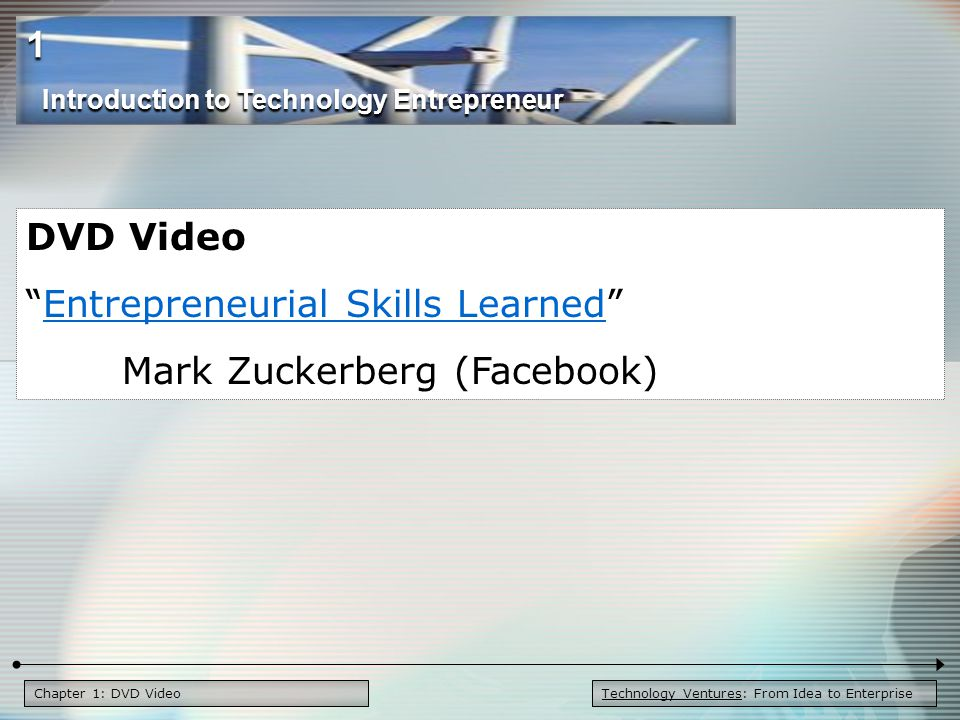 Chapter 1: DVD Video DVD Video Entrepreneurial Skills Learned Entrepreneurial Skills Learned Mark Zuckerberg (Facebook) Introduction to Technology Entrepreneur 1 Technology Ventures: From Idea to Enterprise