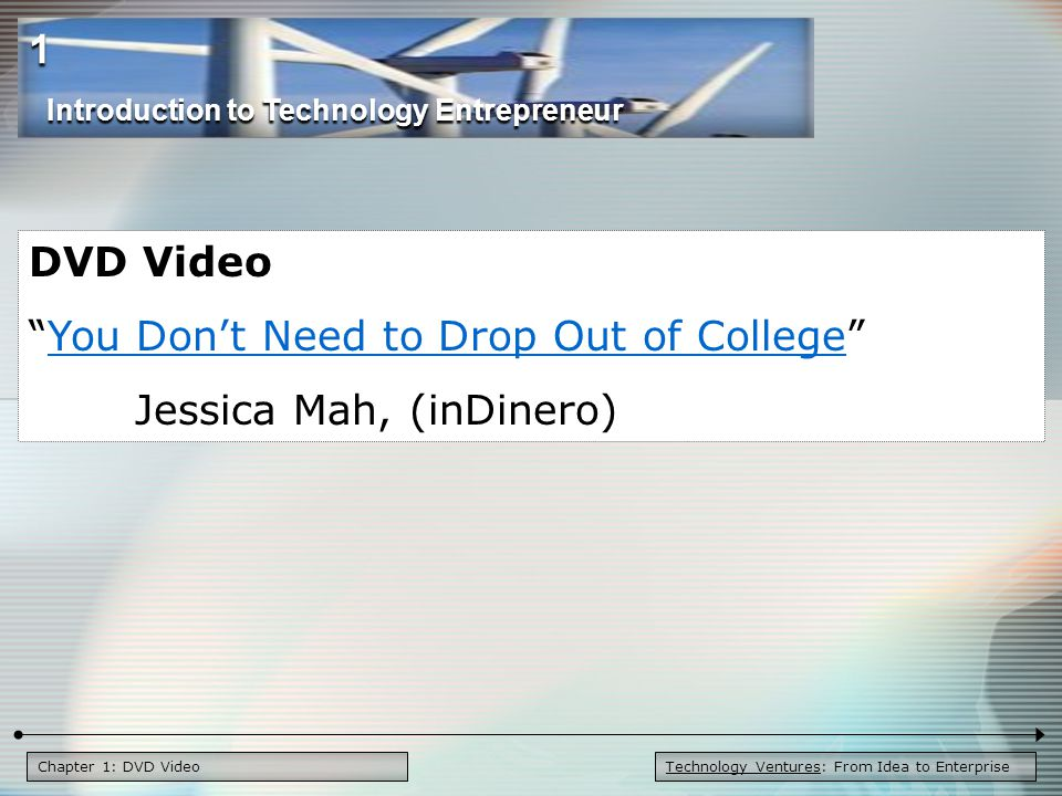 Chapter 1: DVD Video DVD Video You Don't Need to Drop Out of College You Don't Need to Drop Out of College Jessica Mah, (inDinero) Introduction to Technology Entrepreneur 1 Technology Ventures: From Idea to Enterprise