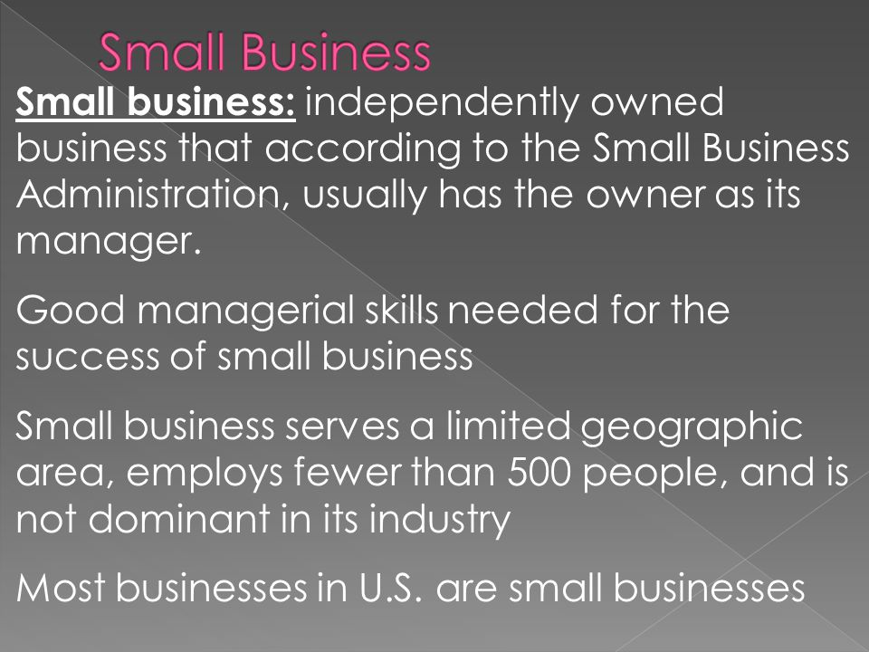Small business: independently owned business that according to the Small Business Administration, usually has the owner as its manager.