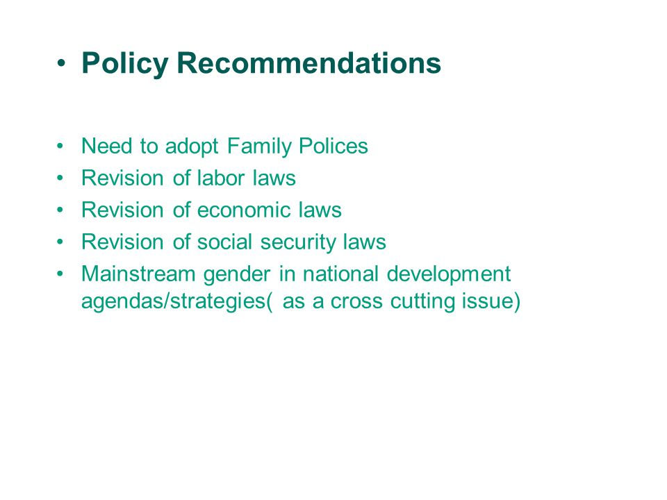 Policy Recommendations Need to adopt Family Polices Revision of labor laws Revision of economic laws Revision of social security laws Mainstream gender in national development agendas/strategies( as a cross cutting issue)