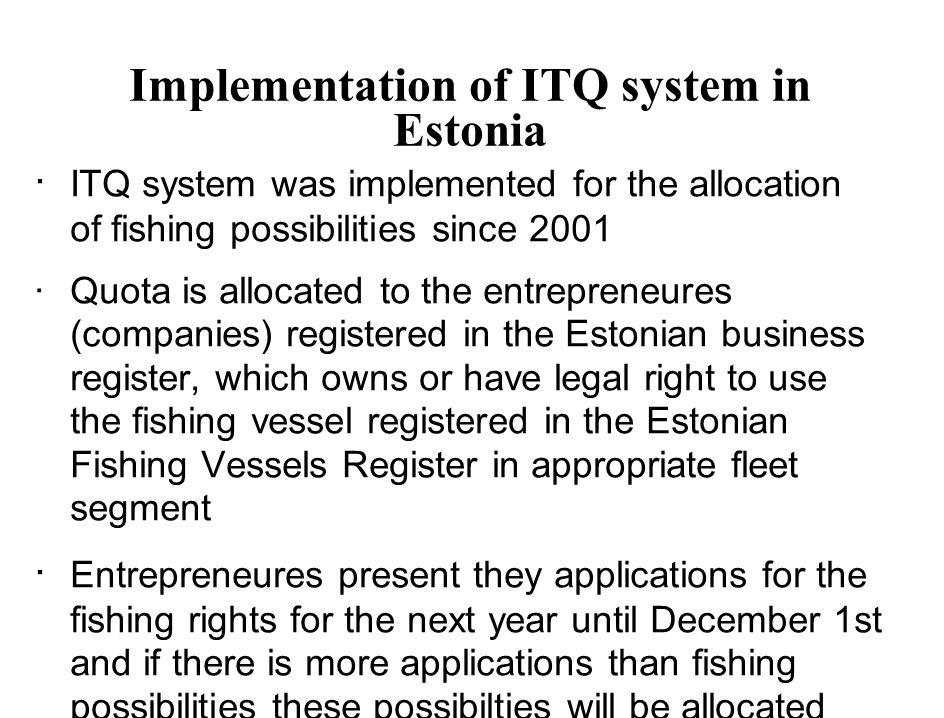 Implementation of ITQ system in Estonia · ITQ system was implemented for the allocation of fishing possibilities since 2001 ·Quota is allocated to the entrepreneures (companies) registered in the Estonian business register, which owns or have legal right to use the fishing vessel registered in the Estonian Fishing Vessels Register in appropriate fleet segment · Entrepreneures present they applications for the fishing rights for the next year until December 1st and if there is more applications than fishing possibilities these possibilties will be allocated based on historical rights