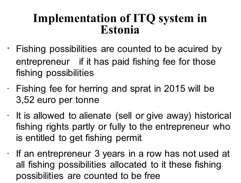 Implementation of ITQ system in Estonia · Fishing possibilities are counted to be acuired by entrepreneur if it has paid fishing fee for those fishing possibilities ·Fishing fee for herring and sprat in 2015 will be 3,52 euro per tonne ·It is allowed to alienate (sell or give away) historical fishing rights partly or fully to the entrepreneur who is entitled to get fishing permit ·If an entrepreneur 3 years in a row has not used at all fishing possibilities allocated to it these fishing possibilities are counted to be free