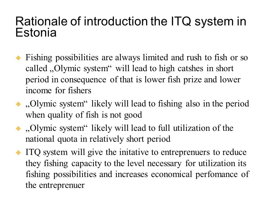 "Rationale of introduction the ITQ system in Estonia  Fishing possibilities are always limited and rush to fish or so called ""Olymic system will lead to high catshes in short period in consequence of that is lower fish prize and lower income for fishers  ""Olymic system likely will lead to fishing also in the period when quality of fish is not good  ""Olymic system likely will lead to full utilization of the national quota in relatively short period  ITQ system will give the initative to entreprenuers to reduce they fishing capacity to the level necessary for utilization its fishing possibilities and increases economical perfomance of the entreprenuer"