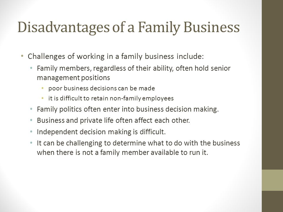 Disadvantages of a Family Business Challenges of working in a family business include: Family members, regardless of their ability, often hold senior