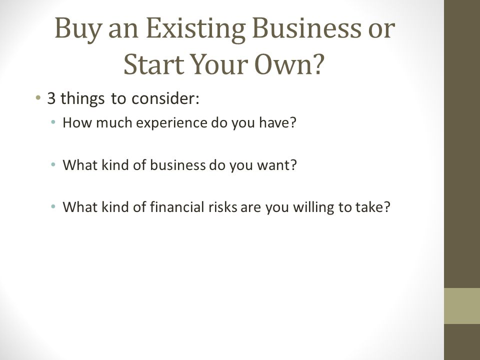 Buy an Existing Business or Start Your Own? 3 things to consider: How much experience do you have? What kind of business do you want? What kind of fin