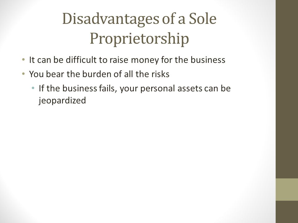 Disadvantages of a Sole Proprietorship It can be difficult to raise money for the business You bear the burden of all the risks If the business fails,