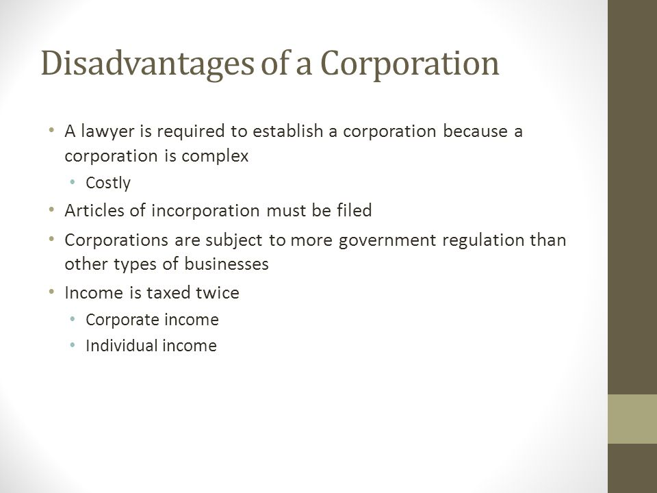 Disadvantages of a Corporation A lawyer is required to establish a corporation because a corporation is complex Costly Articles of incorporation must