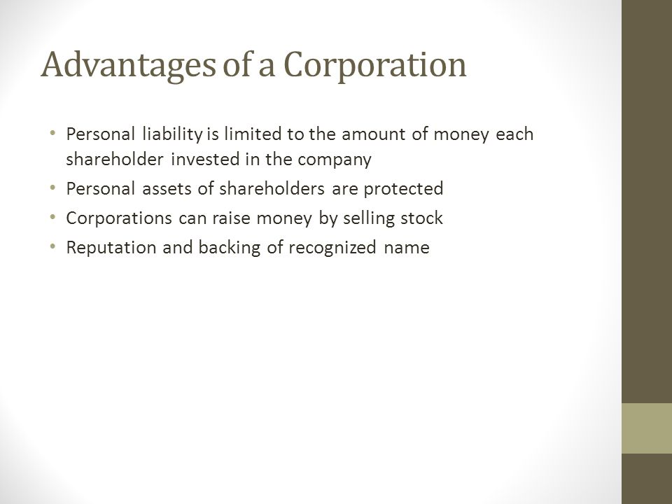 Advantages of a Corporation Personal liability is limited to the amount of money each shareholder invested in the company Personal assets of sharehold