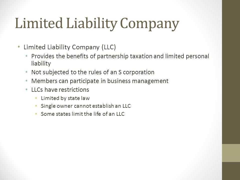 Limited Liability Company Limited Liability Company (LLC) Provides the benefits of partnership taxation and limited personal liability Not subjected t