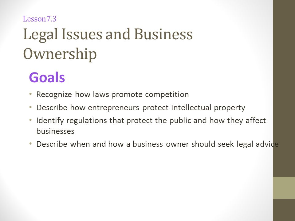Goals Recognize how laws promote competition Describe how entrepreneurs protect intellectual property Identify regulations that protect the public and