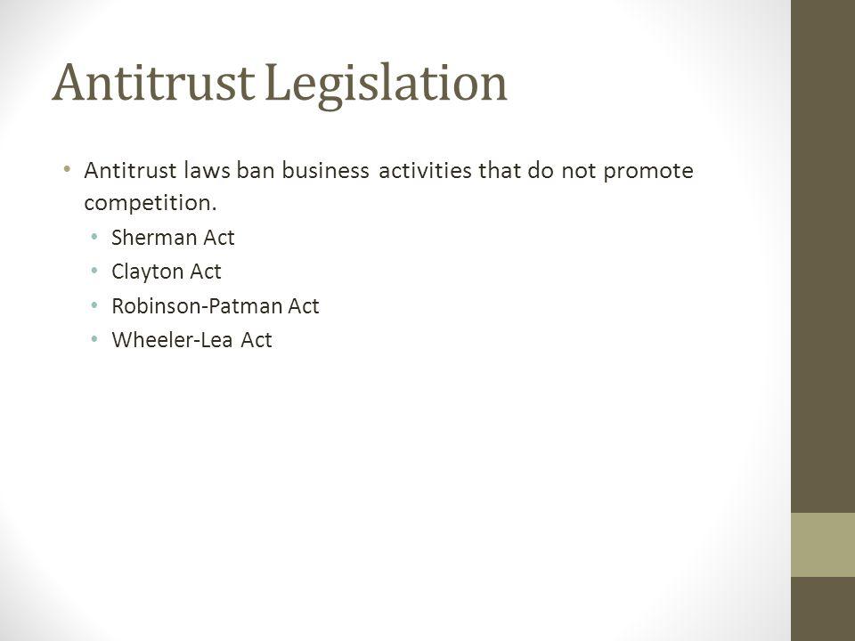 Antitrust Legislation Antitrust laws ban business activities that do not promote competition. Sherman Act Clayton Act Robinson-Patman Act Wheeler-Lea