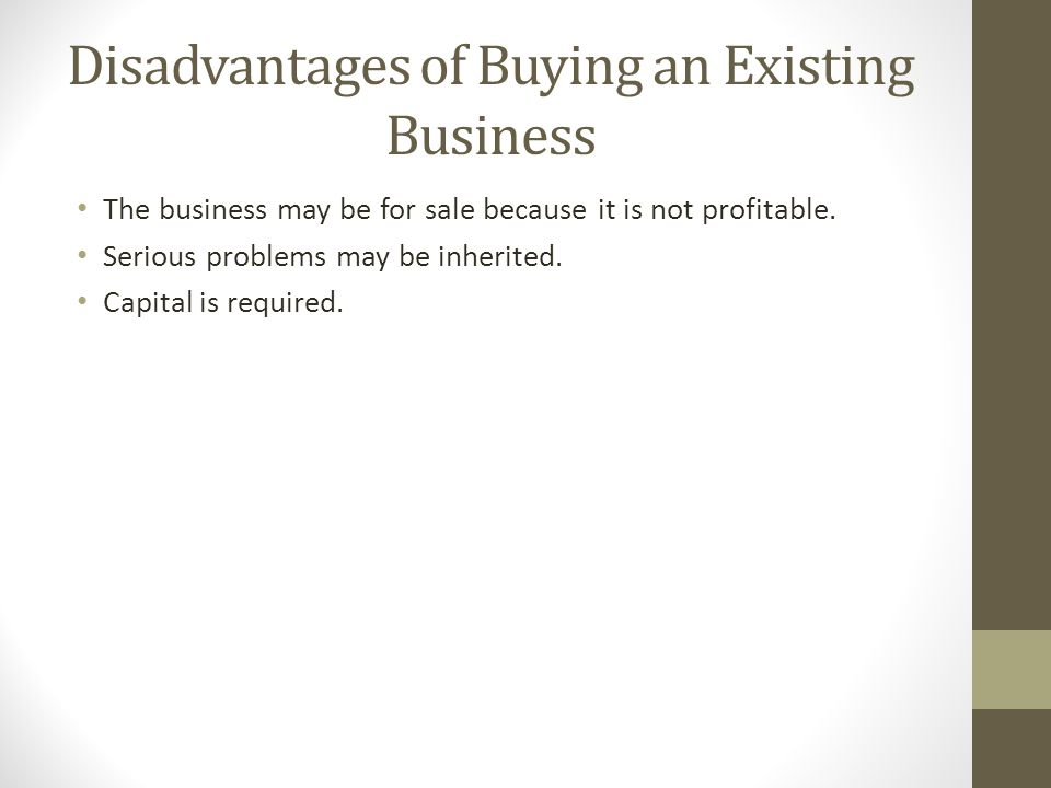 Disadvantages of Buying an Existing Business The business may be for sale because it is not profitable. Serious problems may be inherited. Capital is