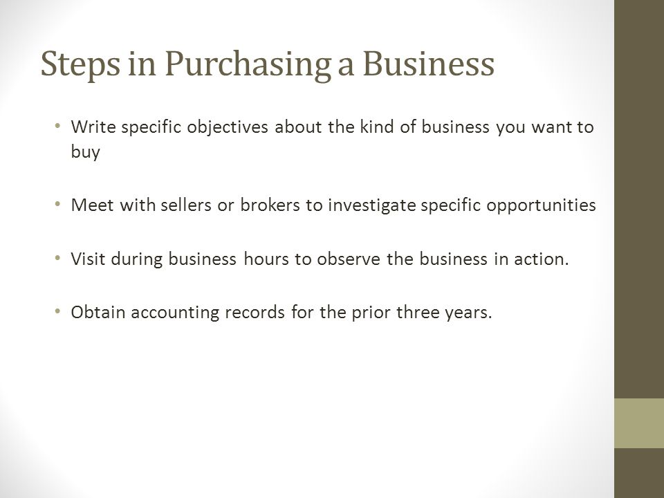 Write specific objectives about the kind of business you want to buy Meet with sellers or brokers to investigate specific opportunities Visit during b